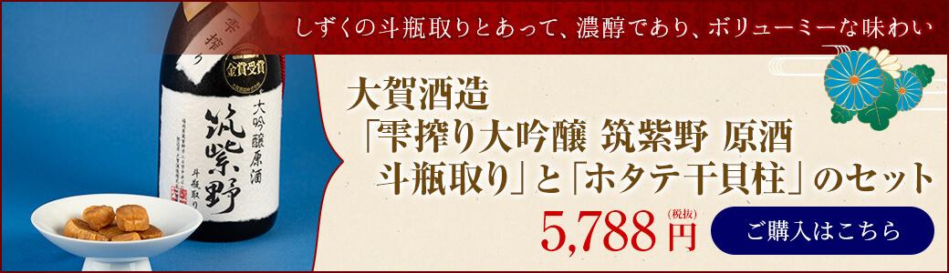 「雫搾り大吟醸 筑紫野 原酒 斗瓶取り」&「ホタテ干貝柱」セット 5,758円/ご購入はこちら